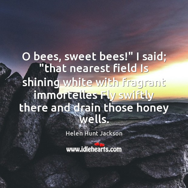 "O bees, sweet bees!"" I said; ""that nearest field Is shining white Image"