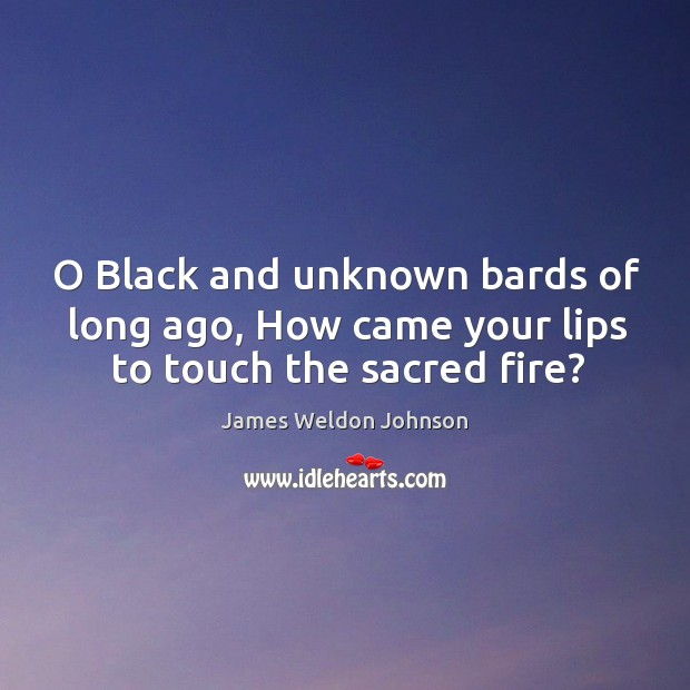 O Black and unknown bards of long ago, How came your lips to touch the sacred fire? James Weldon Johnson Picture Quote