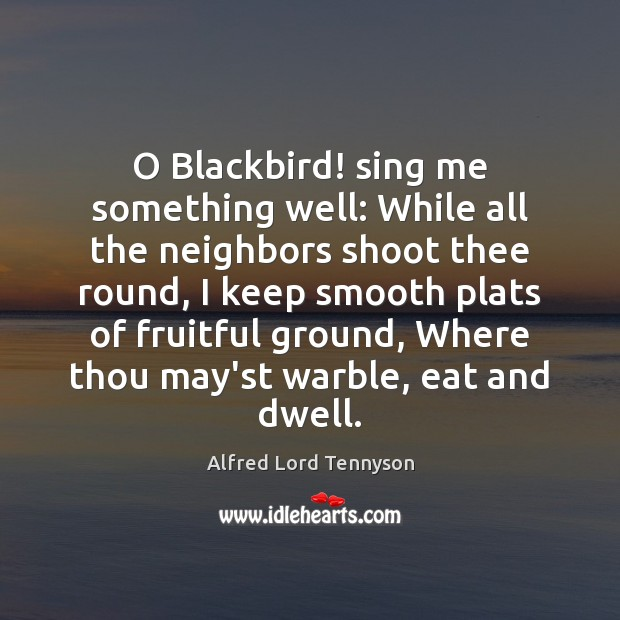 O Blackbird! sing me something well: While all the neighbors shoot thee Alfred Lord Tennyson Picture Quote