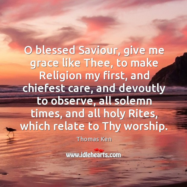 Image, O blessed saviour, give me grace like thee, to make religion my first, and chiefest care