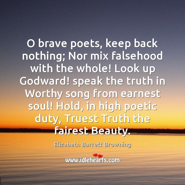 O brave poets, keep back nothing; Nor mix falsehood with the whole! Elizabeth Barrett Browning Picture Quote