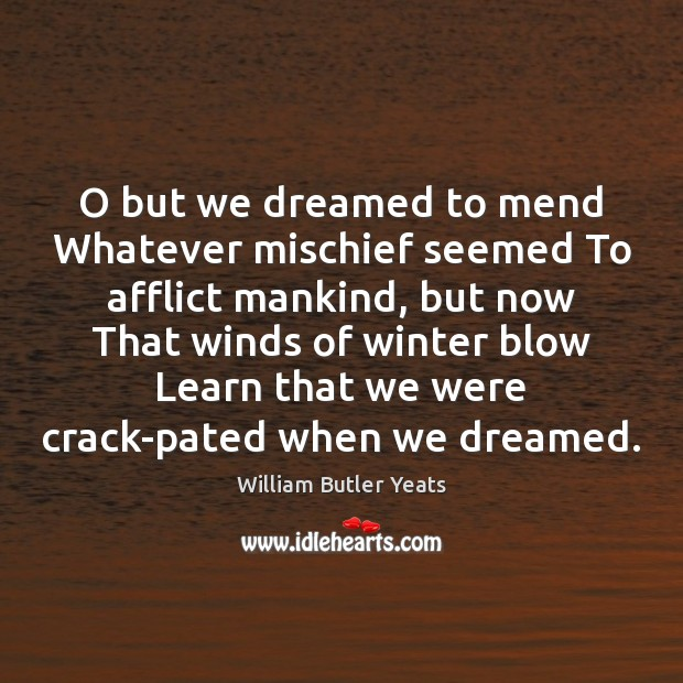 O but we dreamed to mend Whatever mischief seemed To afflict mankind, William Butler Yeats Picture Quote