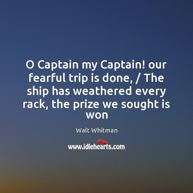 O Captain my Captain! our fearful trip is done, / The ship has Image