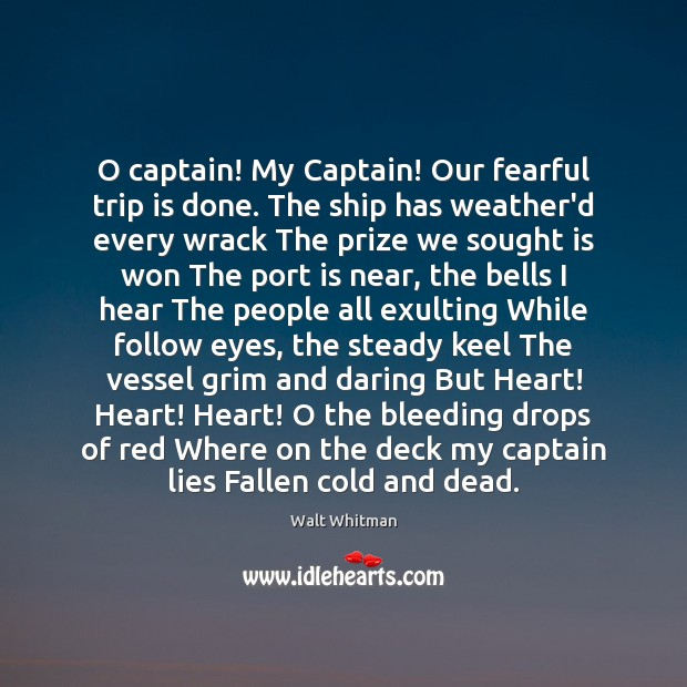 Image, O captain! My Captain! Our fearful trip is done. The ship has