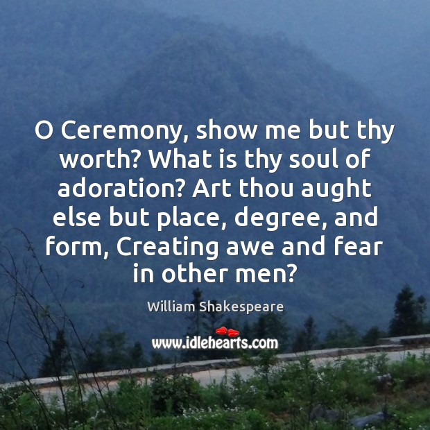O Ceremony, show me but thy worth? What is thy soul of Image