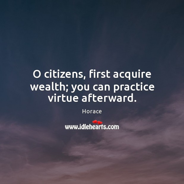 O citizens, first acquire wealth; you can practice virtue afterward. Image