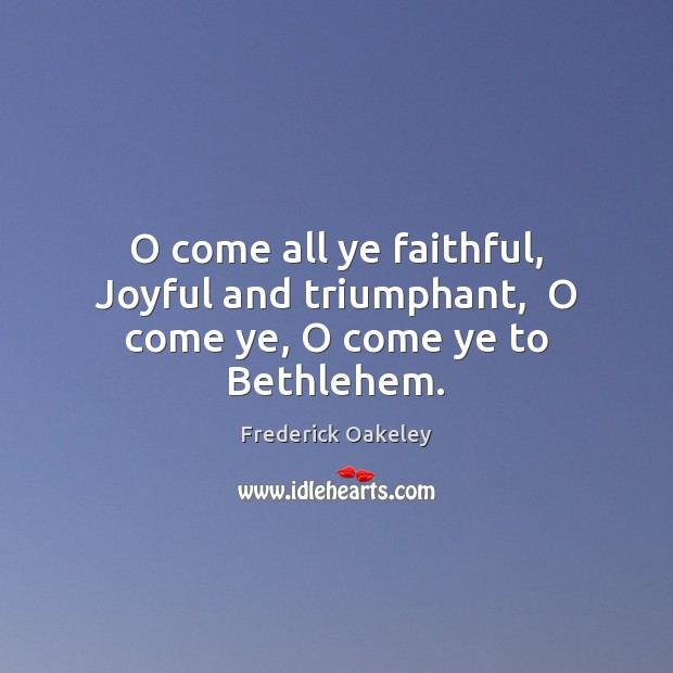 Image, O come all ye faithful, Joyful and triumphant,  O come ye, O come ye to Bethlehem.
