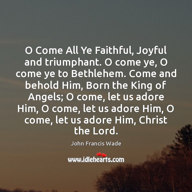 O Come All Ye Faithful, Joyful and triumphant. O come ye, O Image