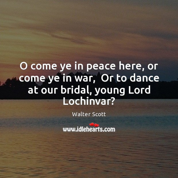 O come ye in peace here, or come ye in war,  Or Walter Scott Picture Quote