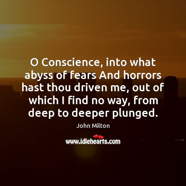 O Conscience, into what abyss of fears And horrors hast thou driven John Milton Picture Quote