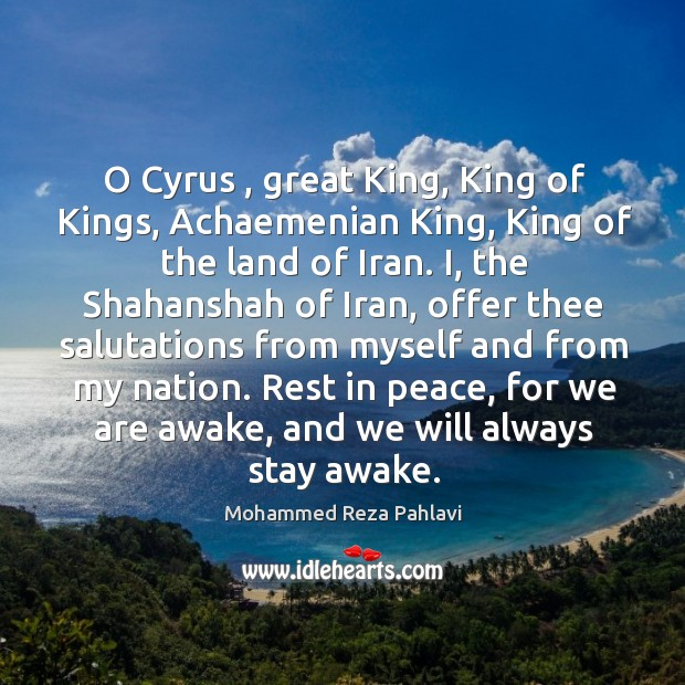O Cyrus , great King, King of Kings, Achaemenian King, King of the Mohammed Reza Pahlavi Picture Quote