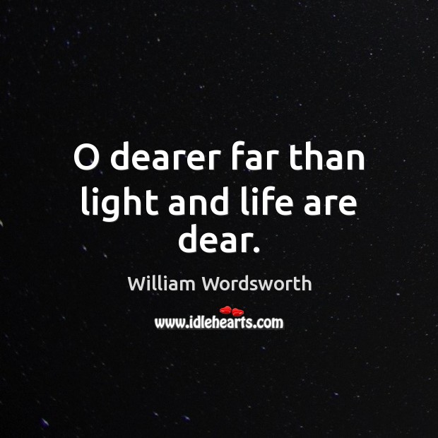 O dearer far than light and life are dear. William Wordsworth Picture Quote