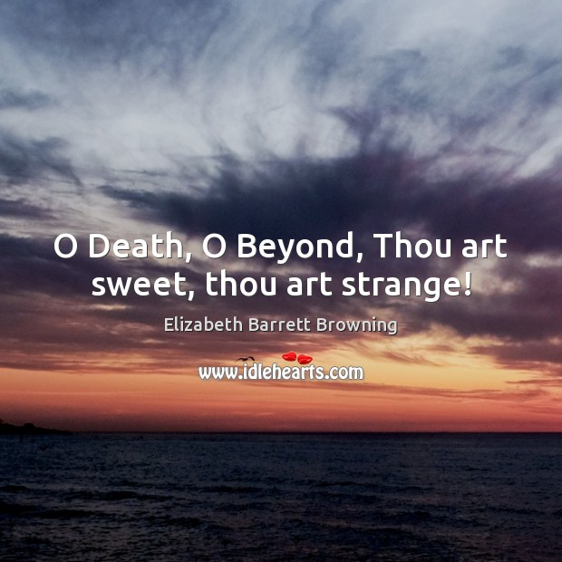 O Death, O Beyond, Thou art sweet, thou art strange! Elizabeth Barrett Browning Picture Quote