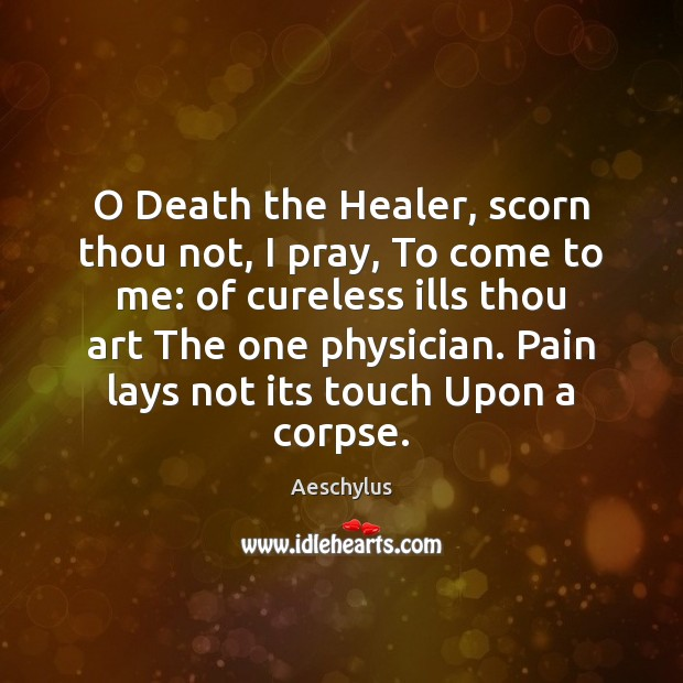 Image, O Death the Healer, scorn thou not, I pray, To come to