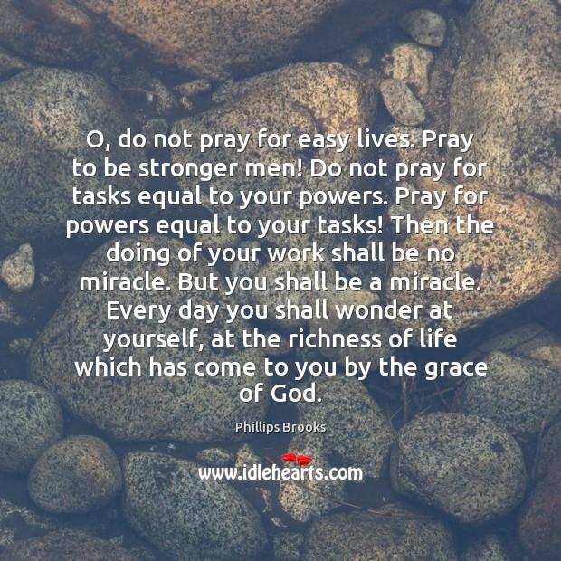 O, do not pray for easy lives. Pray to be stronger men! Image