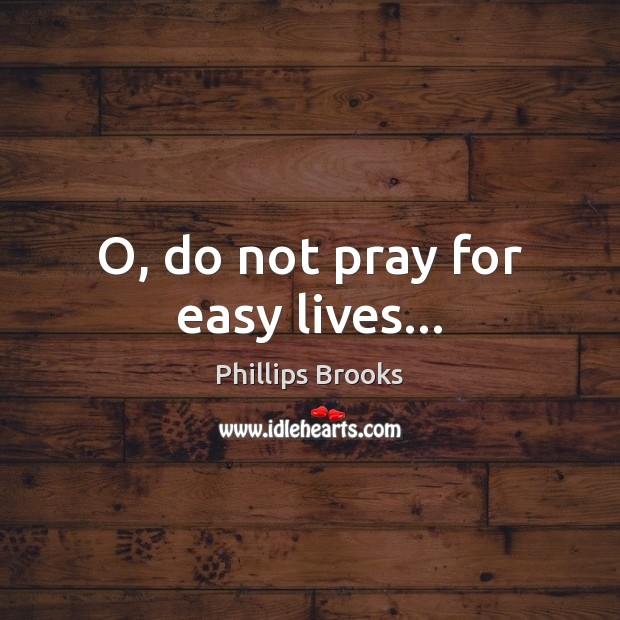 O, do not pray for easy lives… Phillips Brooks Picture Quote