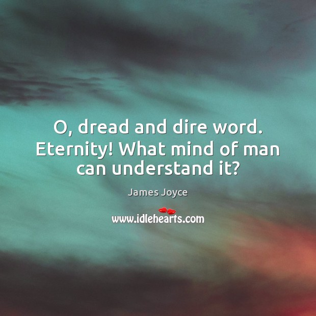 O, dread and dire word. Eternity! What mind of man can understand it? James Joyce Picture Quote