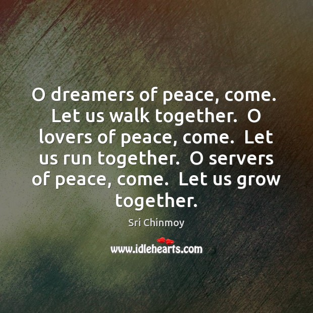 O dreamers of peace, come.  Let us walk together.  O lovers of Image