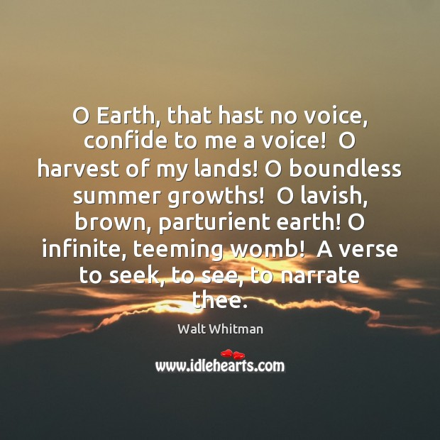 Image, O Earth, that hast no voice, confide to me a voice!  O
