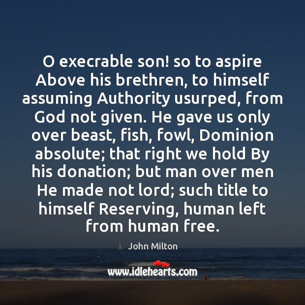O execrable son! so to aspire Above his brethren, to himself assuming Donate Quotes Image