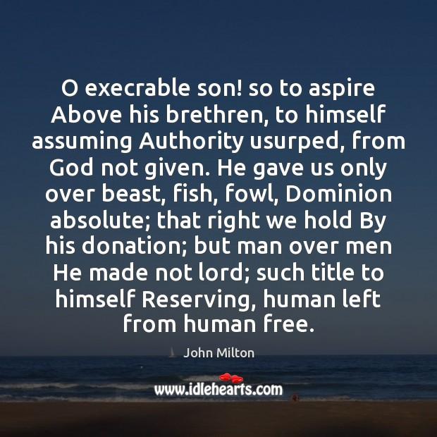 O execrable son! so to aspire Above his brethren, to himself assuming Donate Quotes Image