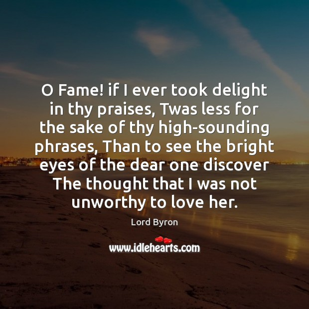 O Fame! if I ever took delight in thy praises, Twas less Lord Byron Picture Quote