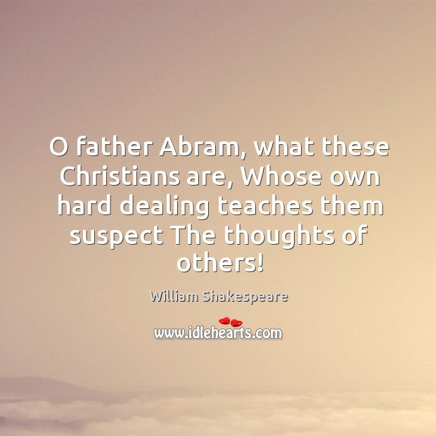 O father Abram, what these Christians are, Whose own hard dealing teaches Image