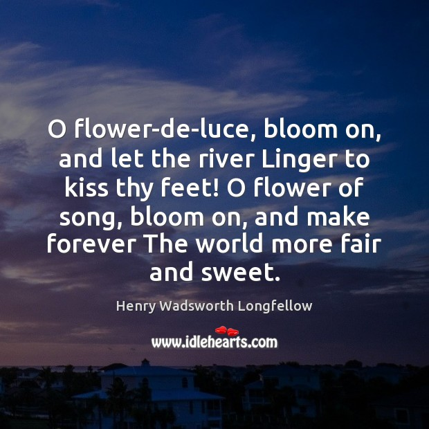 Image, O flower-de-luce, bloom on, and let the river Linger to kiss thy