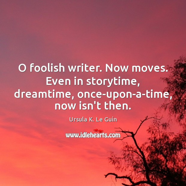 O foolish writer. Now moves. Even in storytime, dreamtime, once-upon-a-time, now isn't Image
