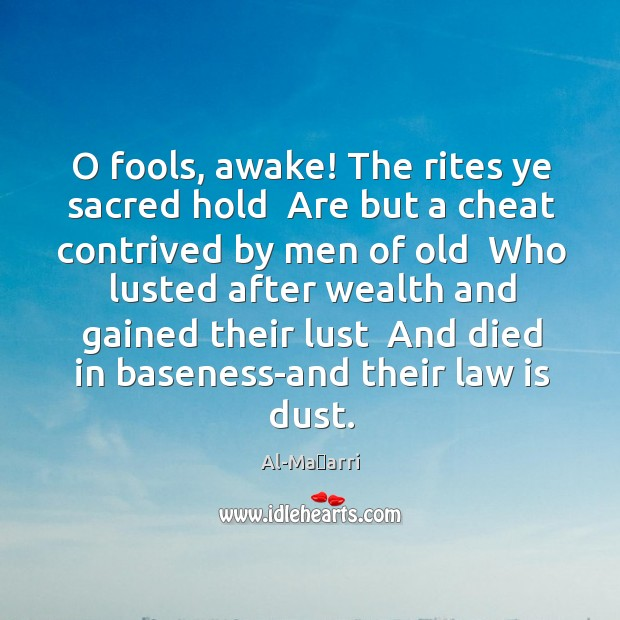 Image, O fools, awake! The rites ye sacred hold  Are but a cheat