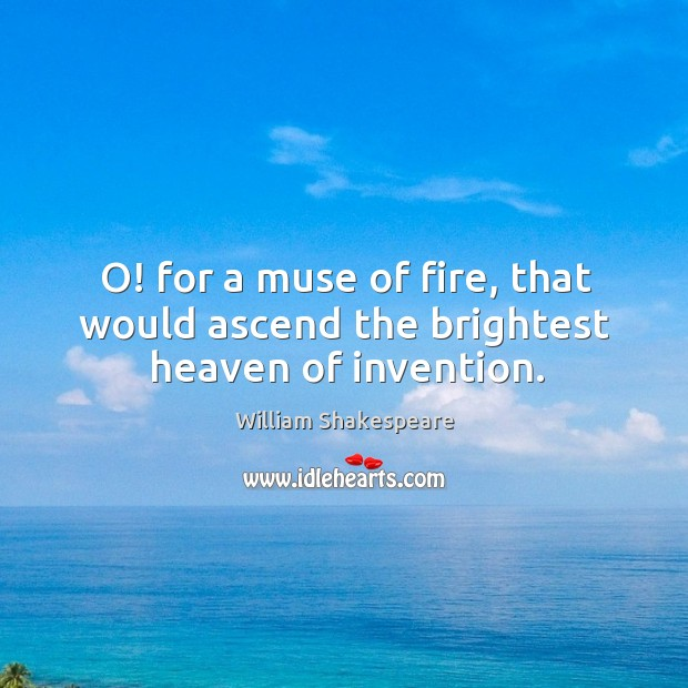 Image, O! for a muse of fire, that would ascend the brightest heaven of invention.