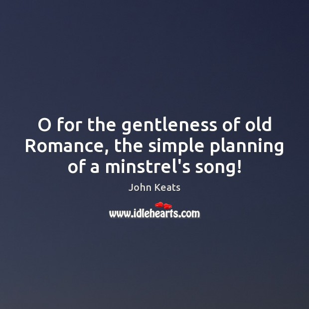 O for the gentleness of old Romance, the simple planning of a minstrel's song! John Keats Picture Quote