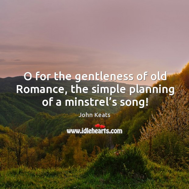 O for the gentleness of old romance, the simple planning of a minstrel's song! Image