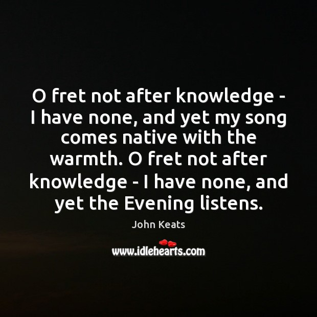 O fret not after knowledge – I have none, and yet my John Keats Picture Quote