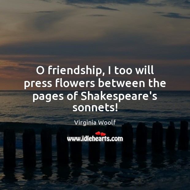 O friendship, I too will press flowers between the pages of Shakespeare's sonnets! Image
