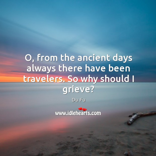 O, from the ancient days always there have been travelers. So why should I grieve? Image