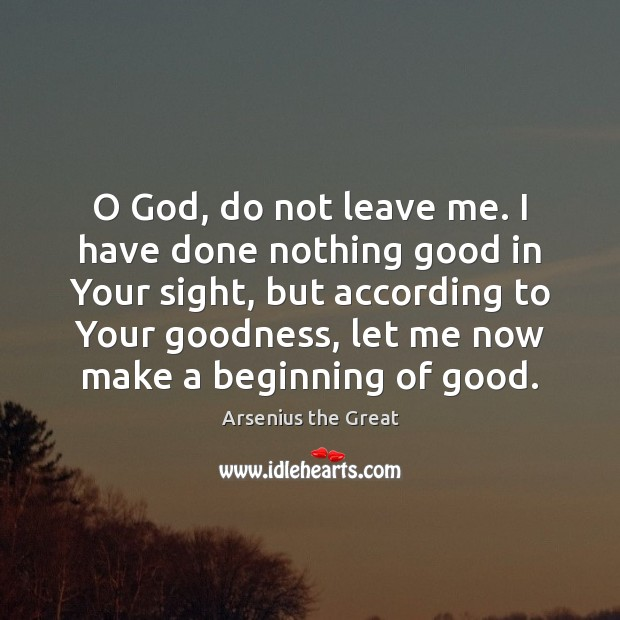 Image, O God, do not leave me. I have done nothing good in