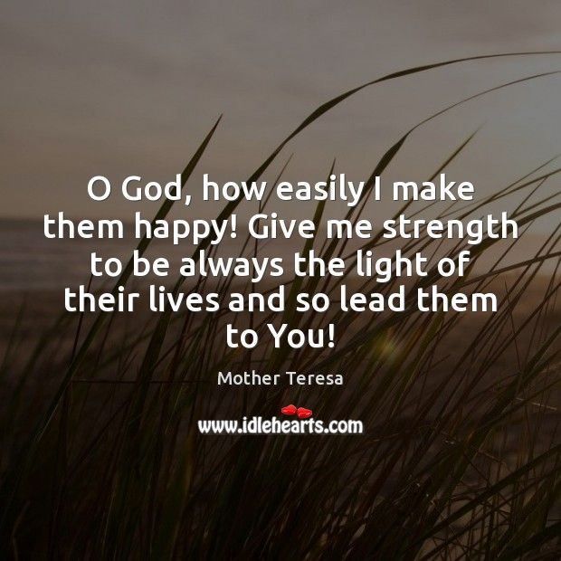 O God, how easily I make them happy! Give me strength to Mother Teresa Picture Quote