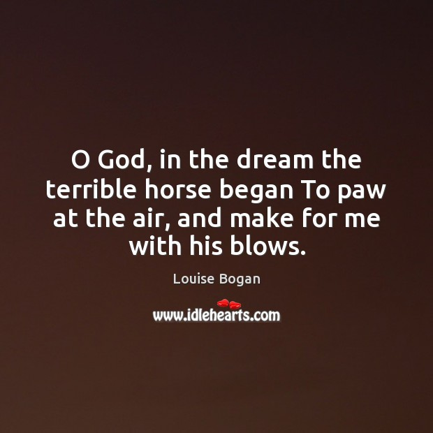 O God, in the dream the terrible horse began To paw at Louise Bogan Picture Quote