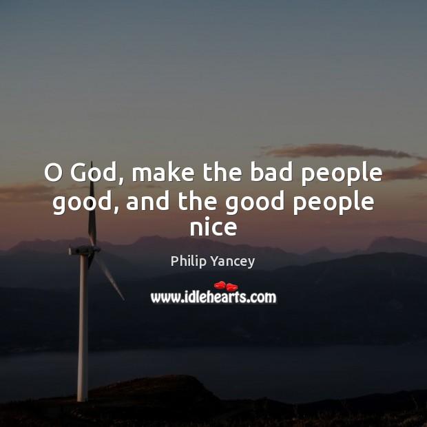 O God, make the bad people good, and the good people nice Image