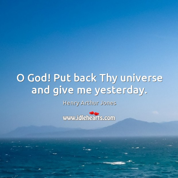 O God! put back thy universe and give me yesterday. Image