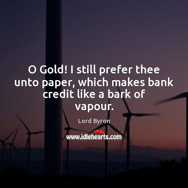 Image, O Gold! I still prefer thee unto paper, which makes bank credit like a bark of vapour.