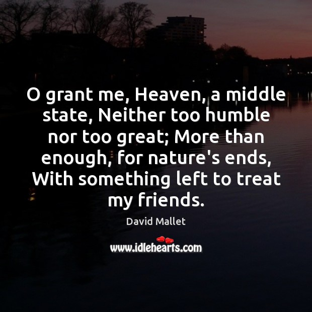 O grant me, Heaven, a middle state, Neither too humble nor too Image