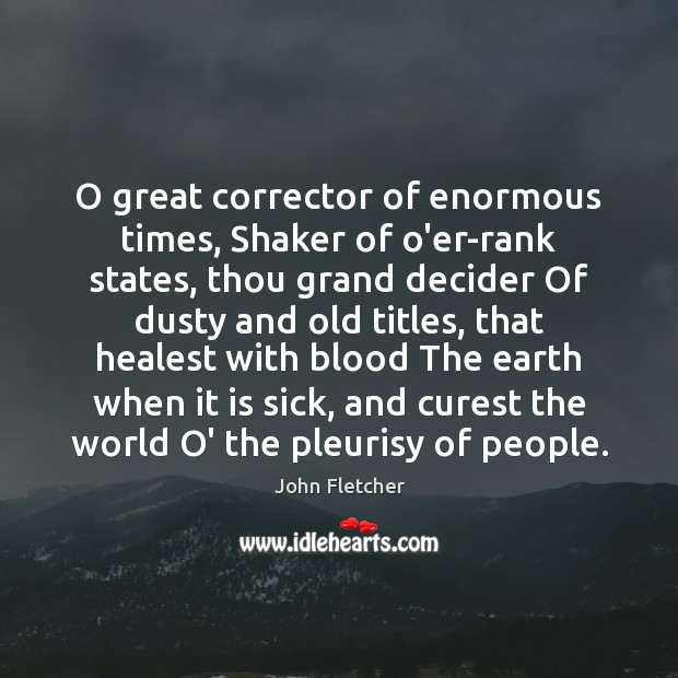 O great corrector of enormous times, Shaker of o'er-rank states, thou grand John Fletcher Picture Quote