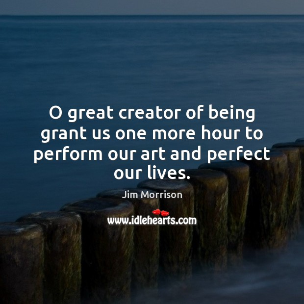 Image, O great creator of being grant us one more hour to perform our art and perfect our lives.