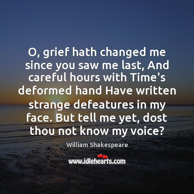 Image, O, grief hath changed me since you saw me last, And careful