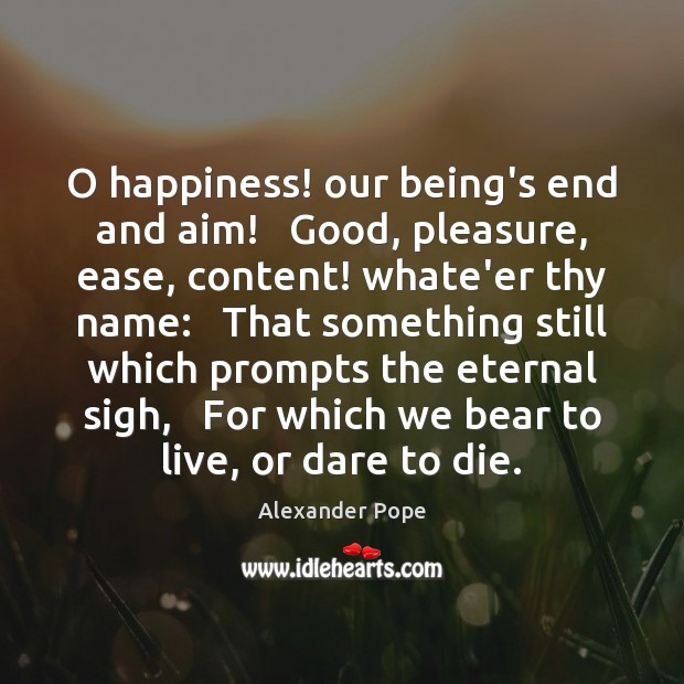 O happiness! our being's end and aim!   Good, pleasure, ease, content! whate'er Alexander Pope Picture Quote