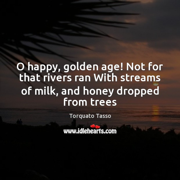 Image, O happy, golden age! Not for that rivers ran With streams of