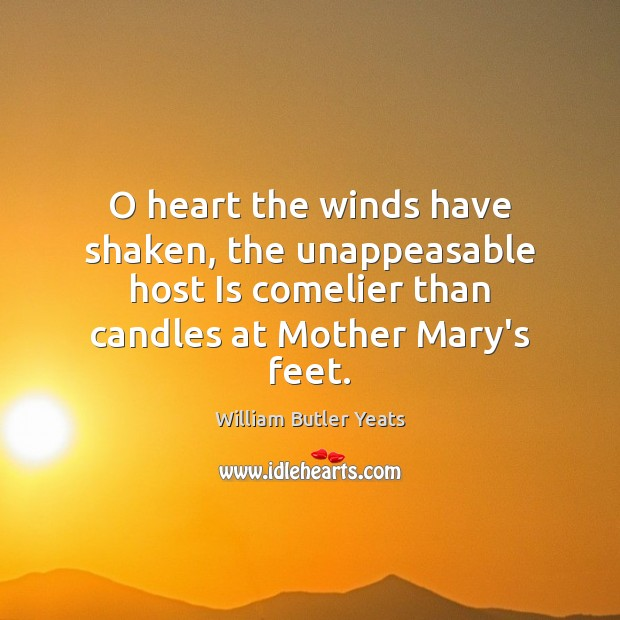 O heart the winds have shaken, the unappeasable host Is comelier than Image