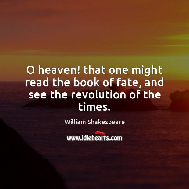 O heaven! that one might read the book of fate, and see the revolution of the times. Image